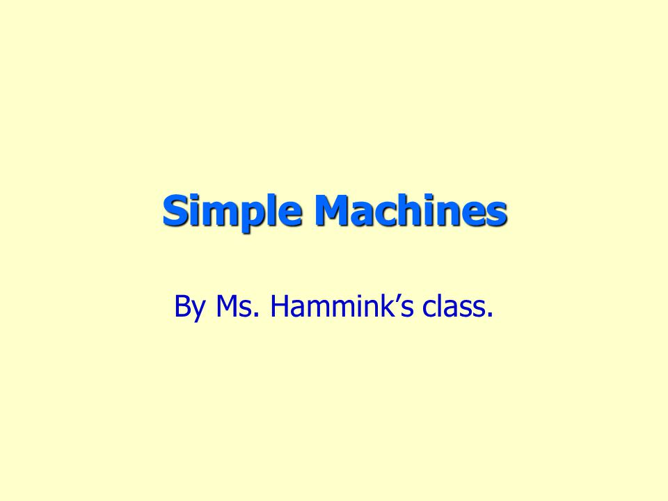 Simple Machines By Ms. Hammink's class.