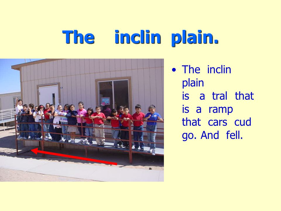 The inclin plain. The inclin plain is a tral that is a ramp that cars cud go. And fell.