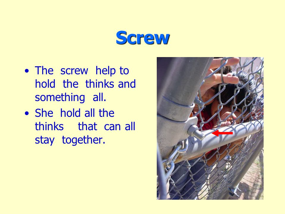 Screw The screw help to hold the thinks and something all.