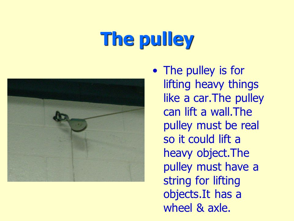 The pulley The pulley is for lifting heavy things like a car.The pulley can lift a wall.The pulley must be real so it could lift a heavy object.The pulley must have a string for lifting objects.It has a wheel & axle.