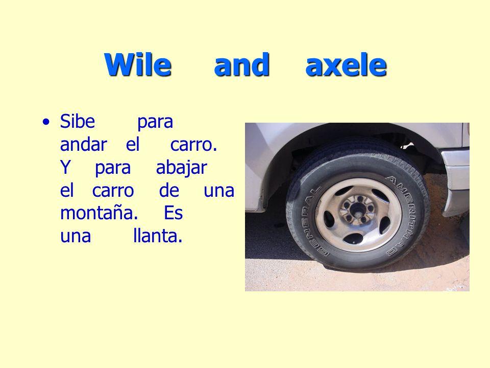 Wile and axele Sibe para andar el carro. Y para abajar el carro de una montaña. Es una llanta.