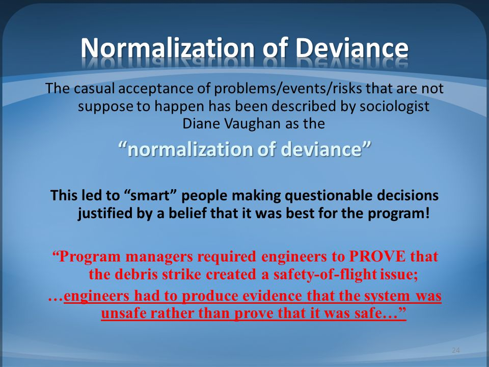 "The casual acceptance of problems/events/risks that are not suppose to happen has been described by sociologist Diane Vaughan as the ""normalization of"