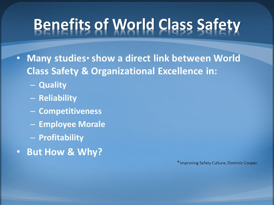 Many studies * show a direct link between World Class Safety & Organizational Excellence in: – Quality – Reliability – Competitiveness – Employee Mora