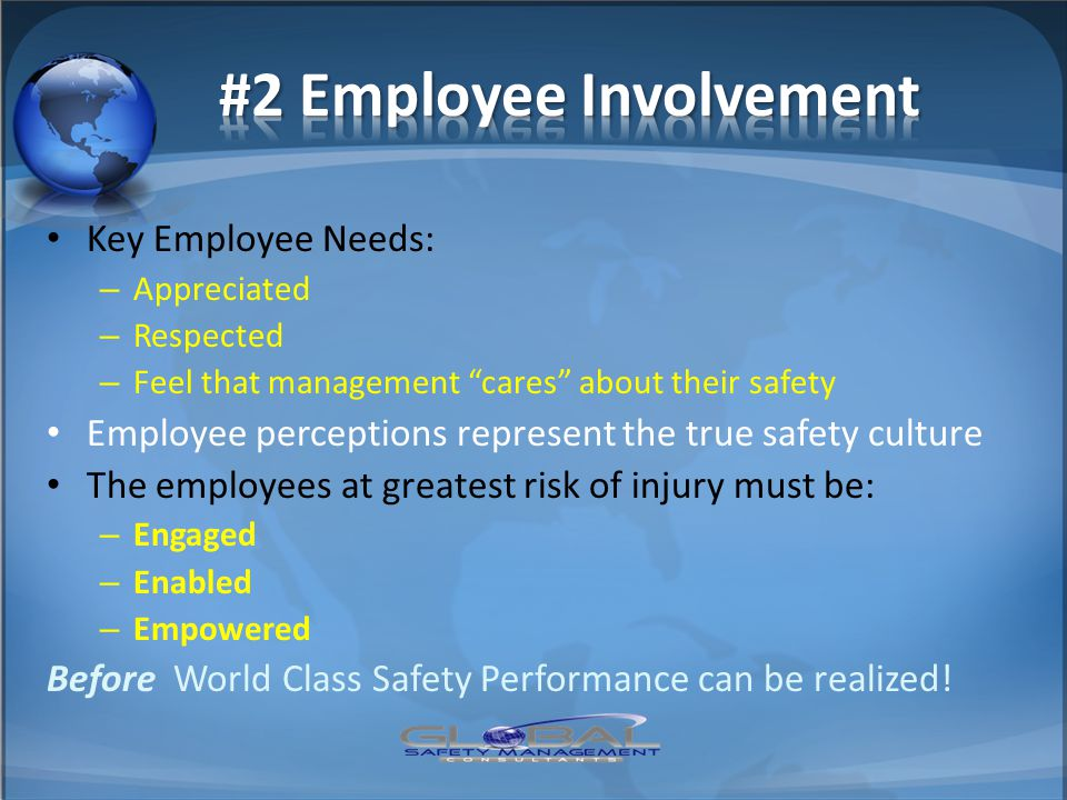 "Key Employee Needs: – Appreciated – Respected – Feel that management ""cares"" about their safety Employee perceptions represent the true safety culture"