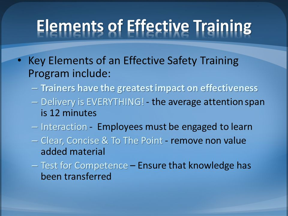 Key Elements of an Effective Safety Training Program include: – Trainers have the greatest impact on effectiveness – Delivery is EVERYTHING! – Deliver