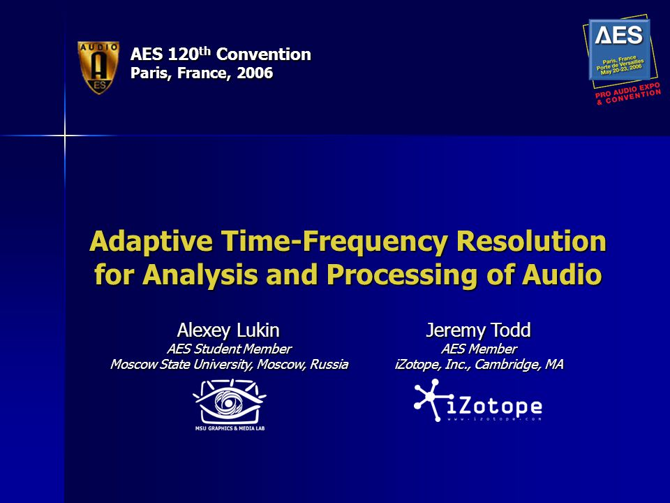AES 120 th Convention Paris, France, 2006 Adaptive Time-Frequency Resolution for Analysis and Processing of Audio Alexey Lukin AES Student Member Moscow State University, Moscow, Russia Jeremy Todd AES Member iZotope, Inc., Cambridge, MA