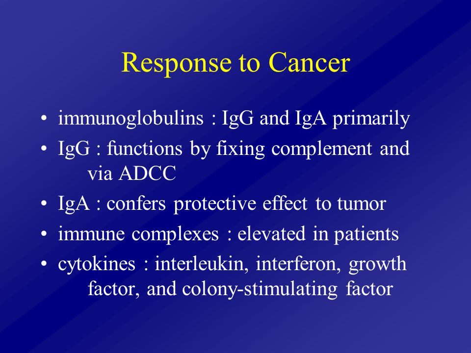 Response to Cancer immunoglobulins : IgG and IgA primarily IgG : functions by fixing complement and via ADCC IgA : confers protective effect to tumor