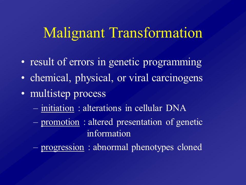 Malignant Transformation result of errors in genetic programming chemical, physical, or viral carcinogens multistep process –initiation : alterations
