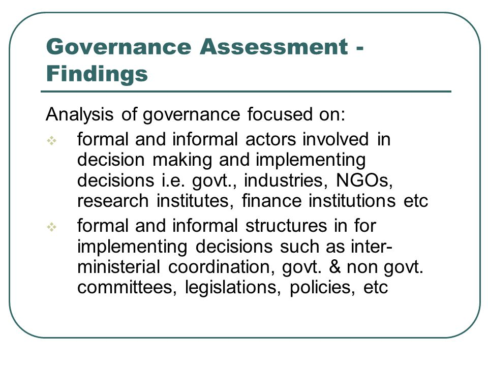 Governance Assessment - Findings Analysis of governance focused on:  formal and informal actors involved in decision making and implementing decisions i.e.