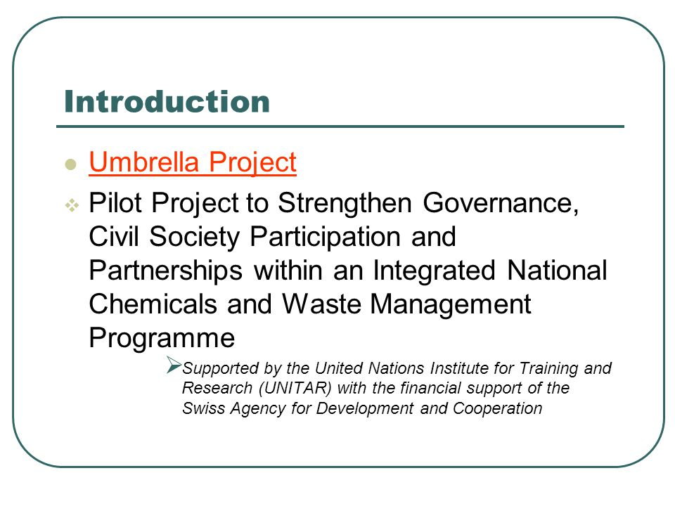Introduction Umbrella Project  Pilot Project to Strengthen Governance, Civil Society Participation and Partnerships within an Integrated National Chemicals and Waste Management Programme  Supported by the United Nations Institute for Training and Research (UNITAR) with the financial support of the Swiss Agency for Development and Cooperation