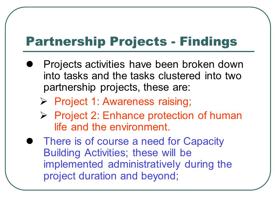Partnership Projects - Findings Projects activities have been broken down into tasks and the tasks clustered into two partnership projects, these are:  Project 1: Awareness raising;  Project 2: Enhance protection of human life and the environment.