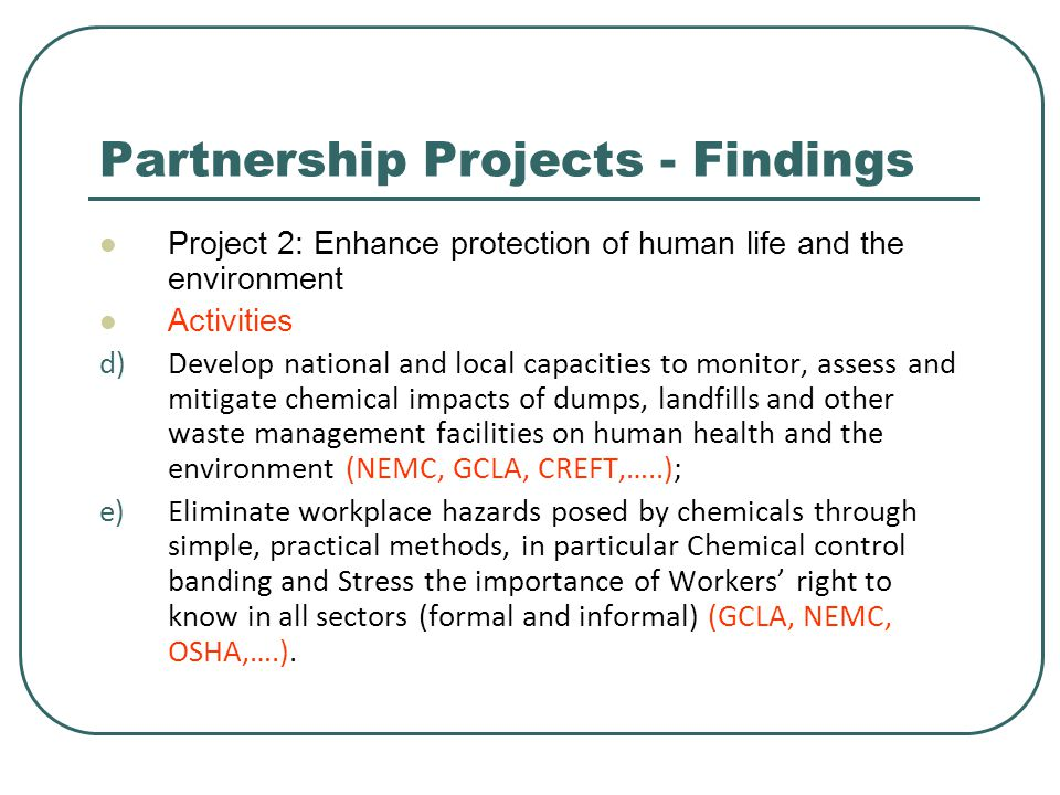 Partnership Projects - Findings Project 2: Enhance protection of human life and the environment Activities d)Develop national and local capacities to monitor, assess and mitigate chemical impacts of dumps, landfills and other waste management facilities on human health and the environment (NEMC, GCLA, CREFT,…..); e)Eliminate workplace hazards posed by chemicals through simple, practical methods, in particular Chemical control banding and Stress the importance of Workers' right to know in all sectors (formal and informal) (GCLA, NEMC, OSHA,….).