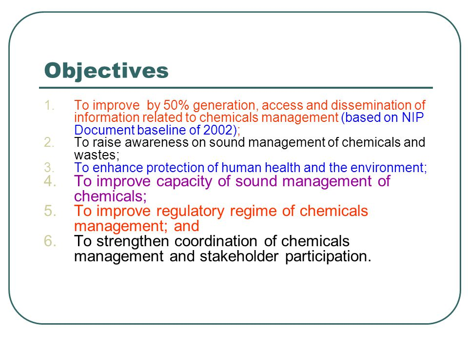 Objectives 1.To improve by 50% generation, access and dissemination of information related to chemicals management (based on NIP Document baseline of 2002); 2.To raise awareness on sound management of chemicals and wastes; 3.To enhance protection of human health and the environment; 4.To improve capacity of sound management of chemicals; 5.To improve regulatory regime of chemicals management; and 6.To strengthen coordination of chemicals management and stakeholder participation.