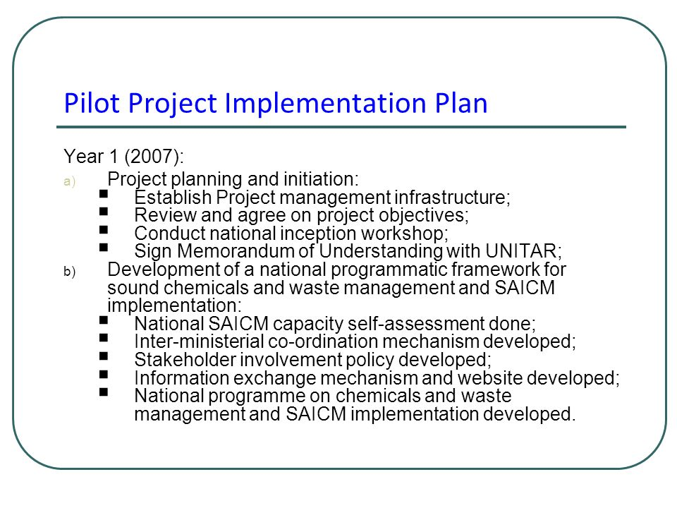 Pilot Project Implementation Plan Year 1 (2007): a) Project planning and initiation:  Establish Project management infrastructure;  Review and agree on project objectives;  Conduct national inception workshop;  Sign Memorandum of Understanding with UNITAR; b) Development of a national programmatic framework for sound chemicals and waste management and SAICM implementation:  National SAICM capacity self-assessment done;  Inter-ministerial co-ordination mechanism developed;  Stakeholder involvement policy developed;  Information exchange mechanism and website developed;  National programme on chemicals and waste management and SAICM implementation developed.
