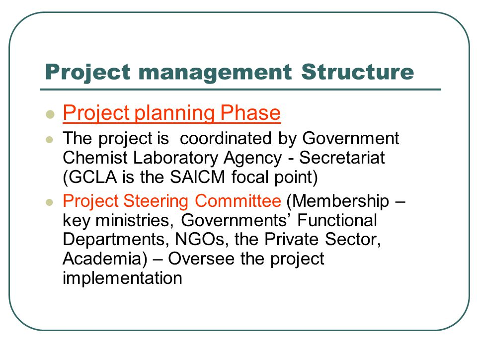 Project management Structure Project planning Phase The project is coordinated by Government Chemist Laboratory Agency - Secretariat (GCLA is the SAICM focal point) Project Steering Committee (Membership – key ministries, Governments' Functional Departments, NGOs, the Private Sector, Academia) – Oversee the project implementation