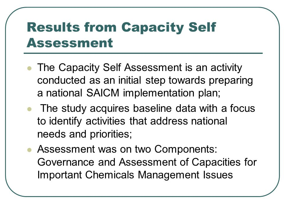 Results from Capacity Self Assessment The Capacity Self Assessment is an activity conducted as an initial step towards preparing a national SAICM implementation plan; The study acquires baseline data with a focus to identify activities that address national needs and priorities; Assessment was on two Components: Governance and Assessment of Capacities for Important Chemicals Management Issues
