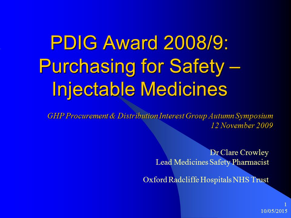 10/05/2015 1 PDIG Award 2008/9: Purchasing for Safety – Injectable Medicines Dr Clare Crowley Lead Medicines Safety Pharmacist Oxford Radcliffe Hospitals NHS Trust GHP Procurement & Distribution Interest Group Autumn Symposium 12 November 2009