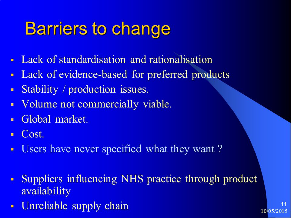 10/05/2015 11 Barriers to change  Lack of standardisation and rationalisation  Lack of evidence-based for preferred products  Stability / production issues.