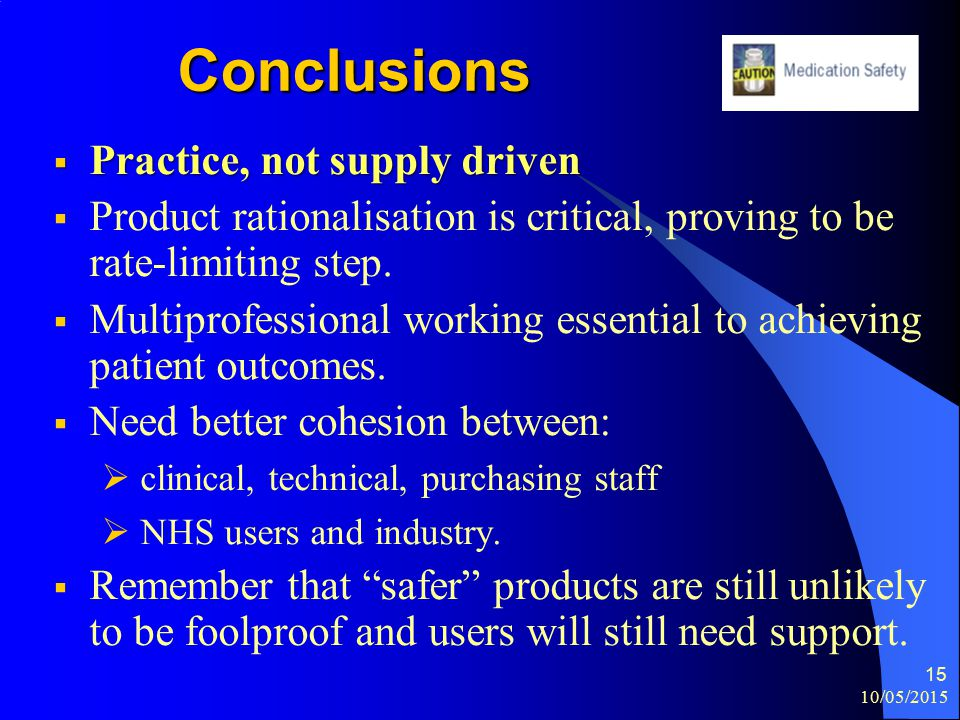 10/05/2015 15 Conclusions  Practice, not supply driven  Product rationalisation is critical, proving to be rate-limiting step.