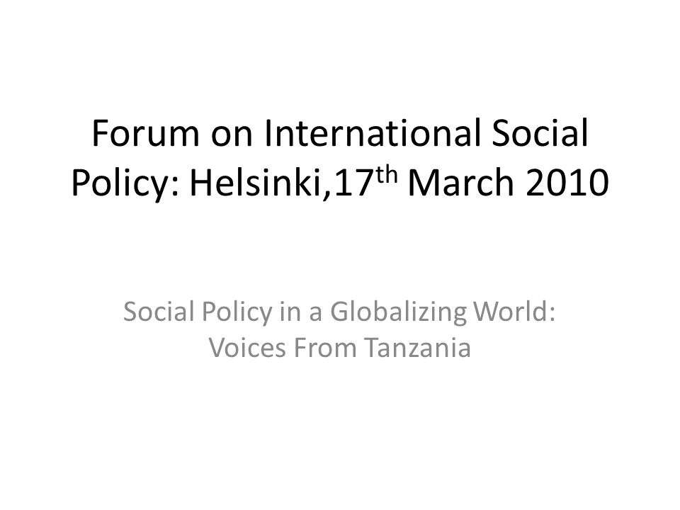 Forum on International Social Policy: Helsinki,17 th March 2010 Social Policy in a Globalizing World: Voices From Tanzania