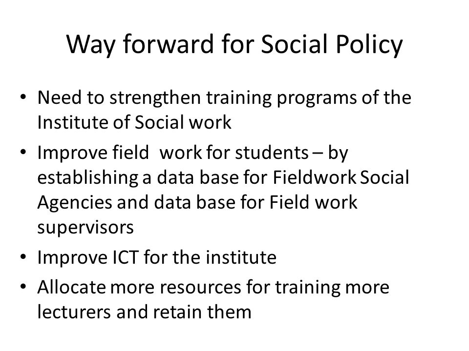 Way forward for Social Policy Need to strengthen training programs of the Institute of Social work Improve field work for students – by establishing a data base for Fieldwork Social Agencies and data base for Field work supervisors Improve ICT for the institute Allocate more resources for training more lecturers and retain them
