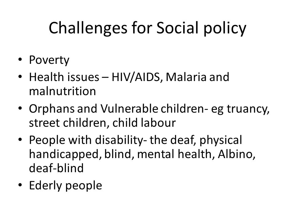 Challenges for Social policy Poverty Health issues – HIV/AIDS, Malaria and malnutrition Orphans and Vulnerable children- eg truancy, street children, child labour People with disability- the deaf, physical handicapped, blind, mental health, Albino, deaf-blind Ederly people
