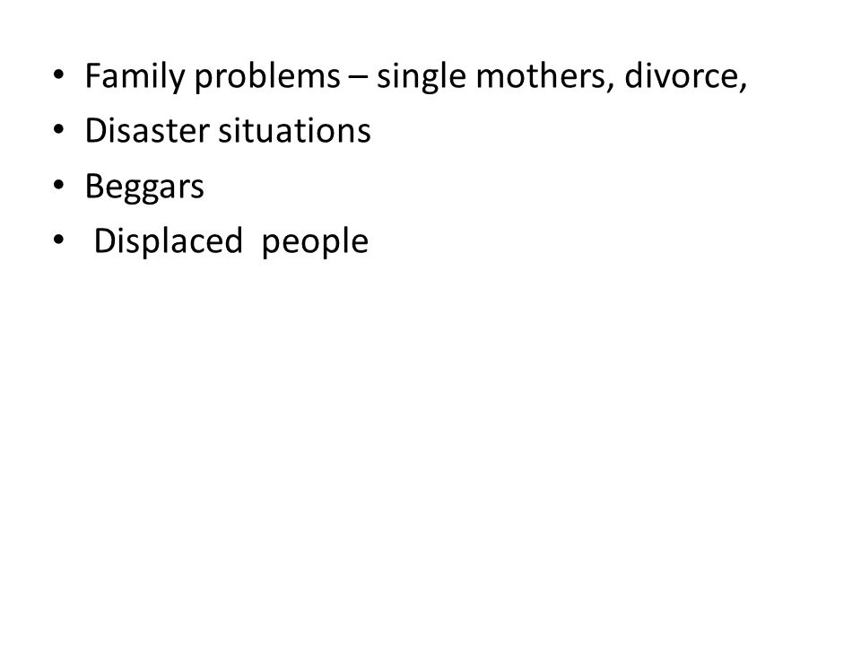 Family problems – single mothers, divorce, Disaster situations Beggars Displaced people