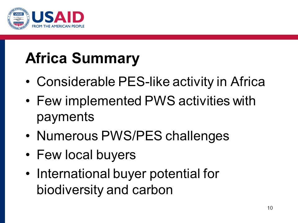 Africa Summary Considerable PES-like activity in Africa Few implemented PWS activities with payments Numerous PWS/PES challenges Few local buyers International buyer potential for biodiversity and carbon 10