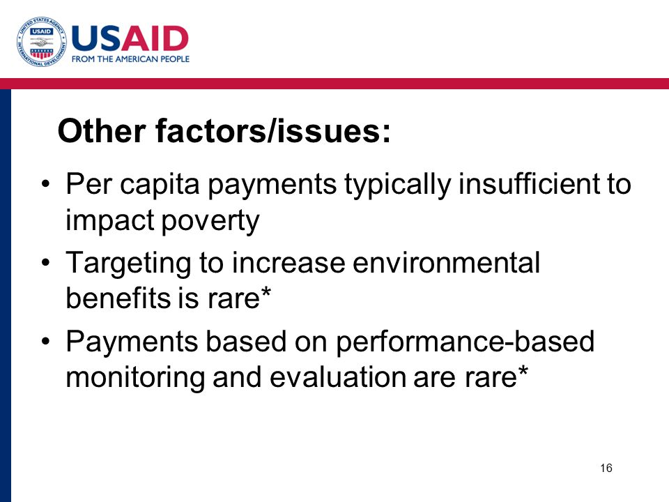 Other factors/issues: Per capita payments typically insufficient to impact poverty Targeting to increase environmental benefits is rare* Payments based on performance-based monitoring and evaluation are rare* 16