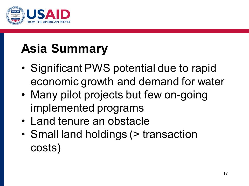 Asia Summary Significant PWS potential due to rapid economic growth and demand for water Many pilot projects but few on-going implemented programs Land tenure an obstacle Small land holdings (> transaction costs) 17