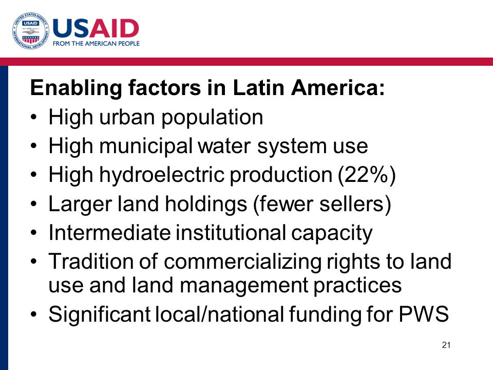 Enabling factors in Latin America: High urban population High municipal water system use High hydroelectric production (22%) Larger land holdings (fewer sellers) Intermediate institutional capacity Tradition of commercializing rights to land use and land management practices Significant local/national funding for PWS 21