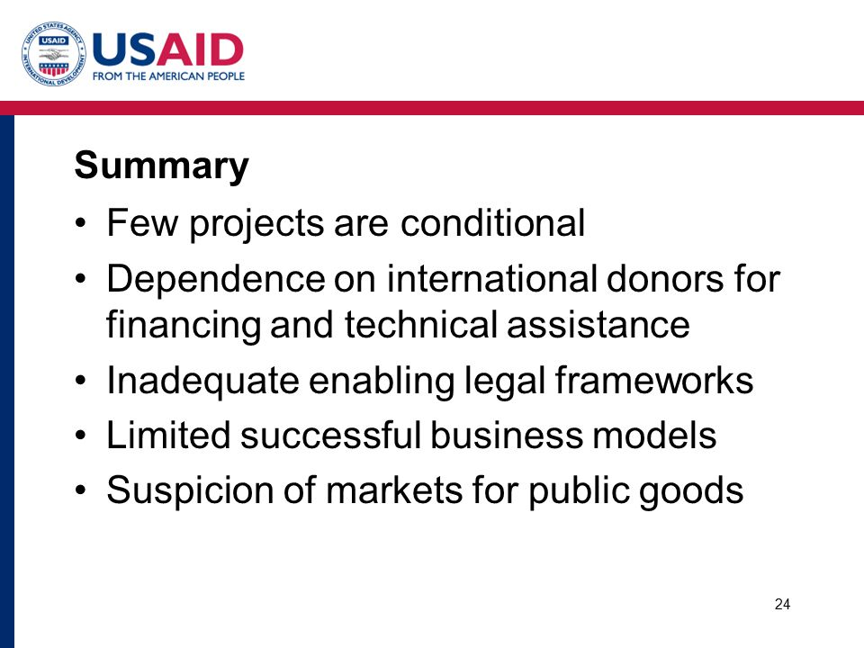 Summary Few projects are conditional Dependence on international donors for financing and technical assistance Inadequate enabling legal frameworks Limited successful business models Suspicion of markets for public goods 24