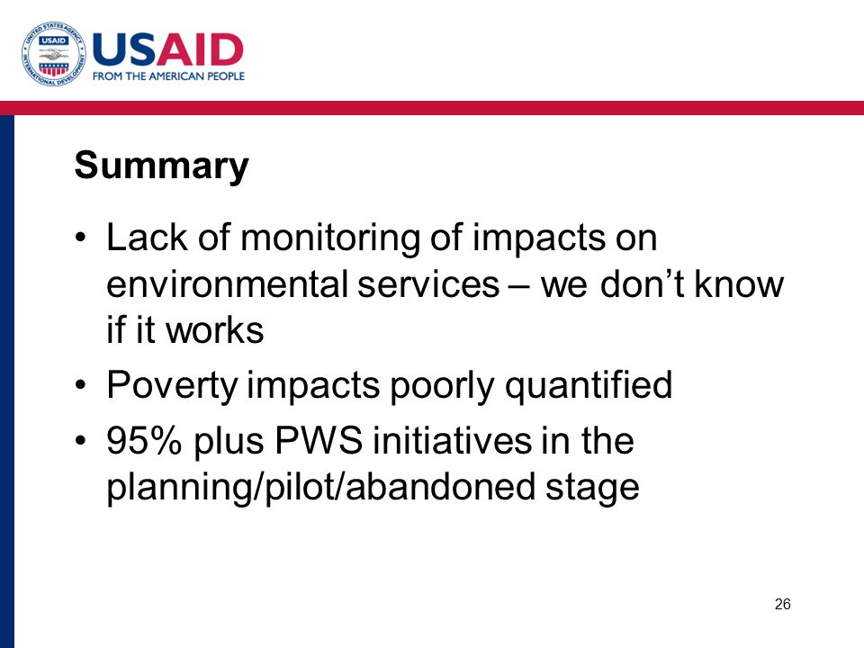 Summary Lack of monitoring of impacts on environmental services – we don't know if it works Poverty impacts poorly quantified 95% plus PWS initiatives in the planning/pilot/abandoned stage 26