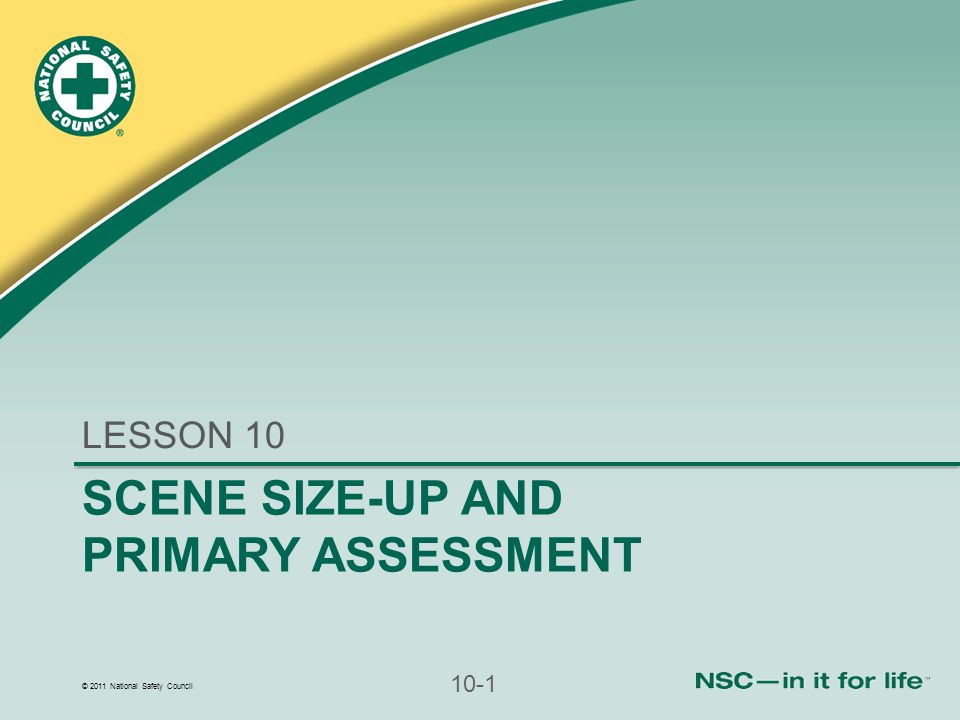 © 2011 National Safety Council 10-1 SCENE SIZE-UP AND PRIMARY ASSESSMENT LESSON 10