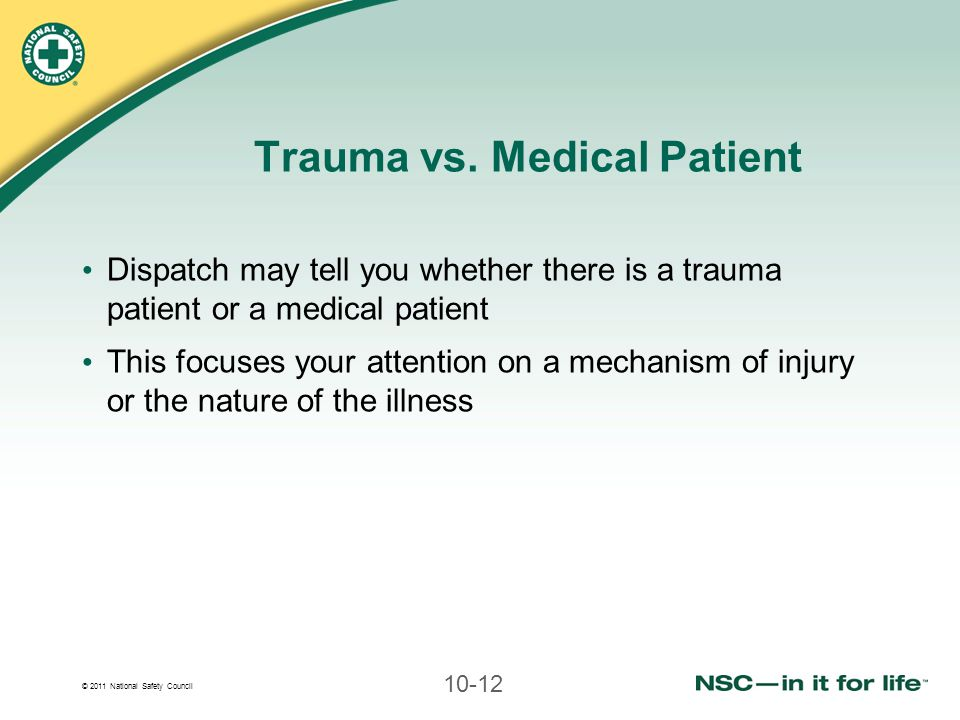 © 2011 National Safety Council 10-12 Trauma vs. Medical Patient Dispatch may tell you whether there is a trauma patient or a medical patient This focu