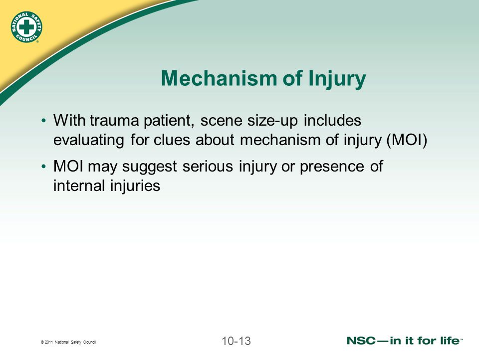 © 2011 National Safety Council 10-13 Mechanism of Injury With trauma patient, scene size-up includes evaluating for clues about mechanism of injury (M