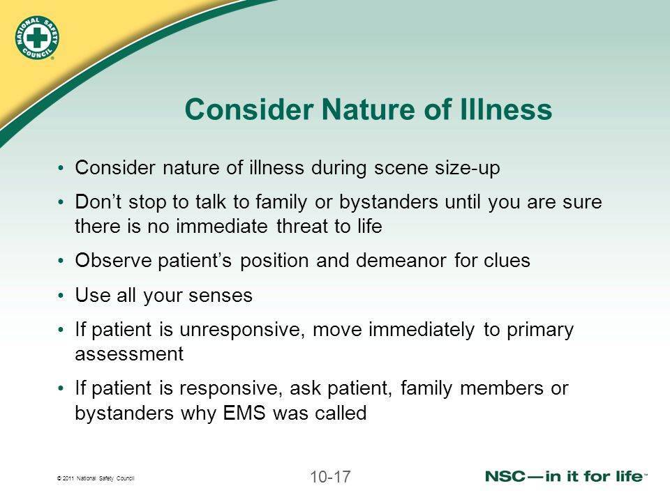 © 2011 National Safety Council 10-17 Consider Nature of Illness Consider nature of illness during scene size-up Don't stop to talk to family or bystan