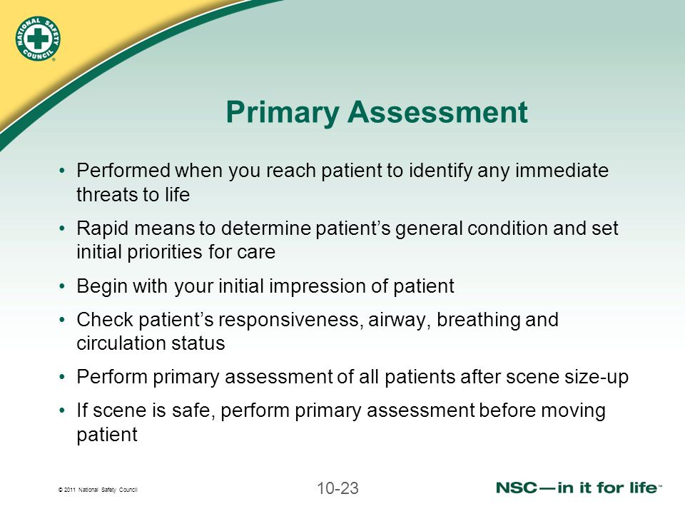 © 2011 National Safety Council 10-23 Primary Assessment Performed when you reach patient to identify any immediate threats to life Rapid means to dete