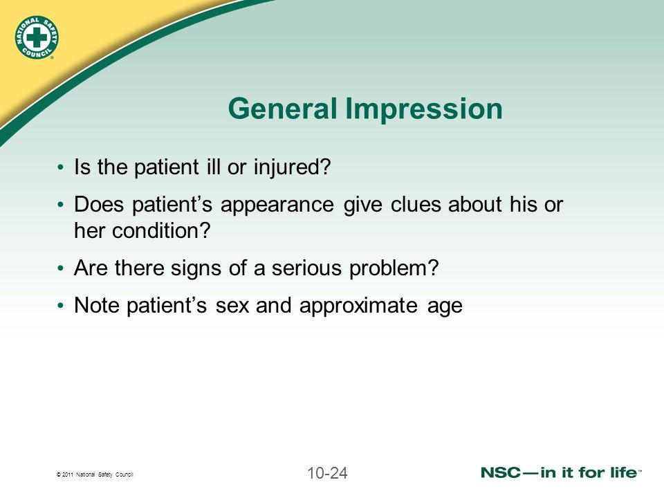 © 2011 National Safety Council 10-24 General Impression Is the patient ill or injured? Does patient's appearance give clues about his or her condition