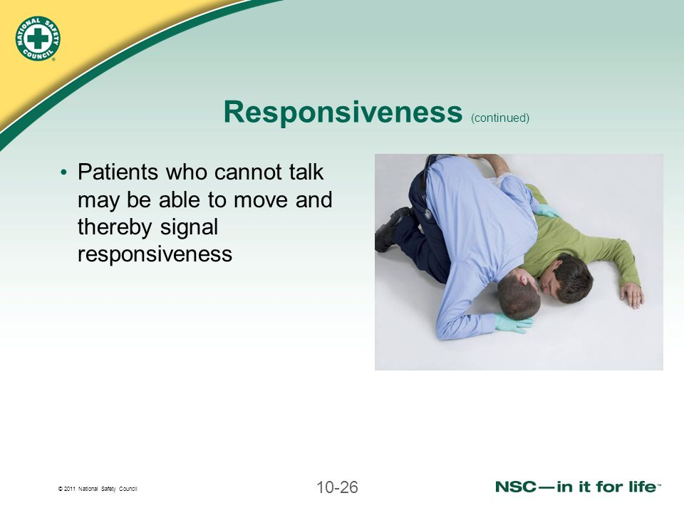© 2011 National Safety Council 10-26 Responsiveness (continued) Patients who cannot talk may be able to move and thereby signal responsiveness