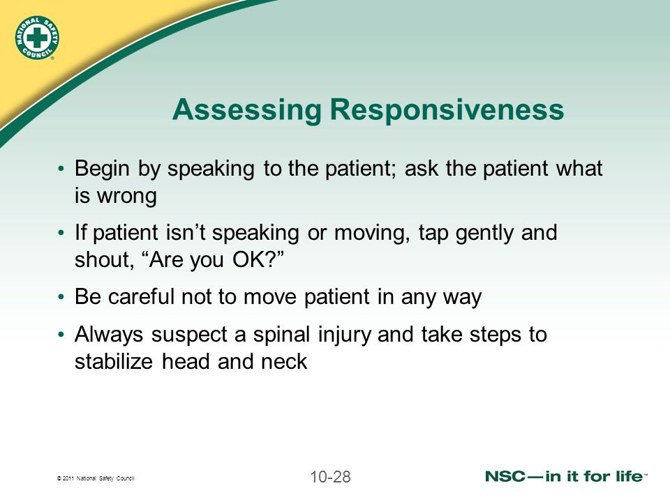 © 2011 National Safety Council 10-28 Assessing Responsiveness Begin by speaking to the patient; ask the patient what is wrong If patient isn't speakin
