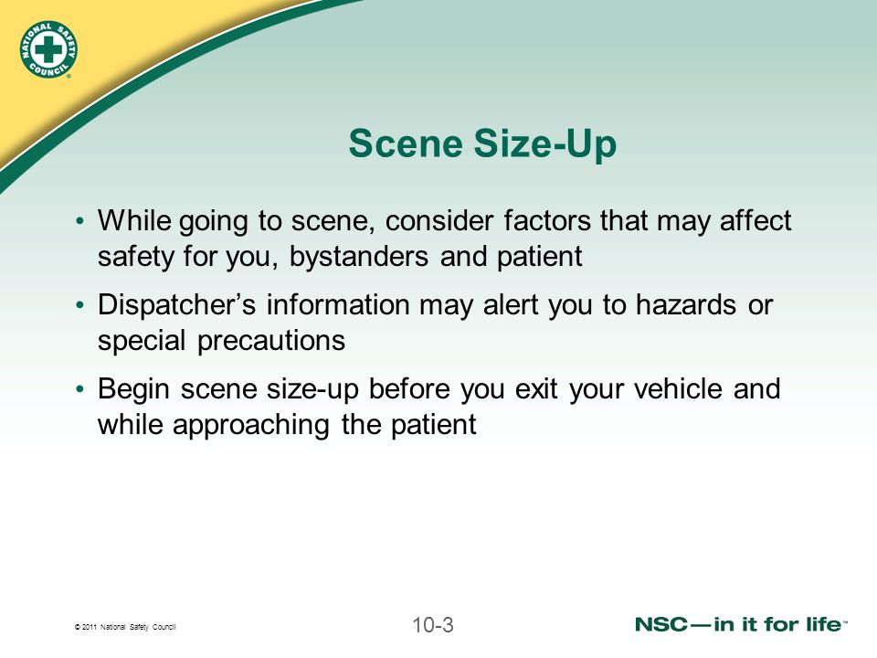 © 2011 National Safety Council 10-4 Scene Safety Observe for any hazards As you enter scene While approaching patient