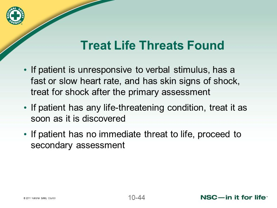 © 2011 National Safety Council 10-44 Treat Life Threats Found If patient is unresponsive to verbal stimulus, has a fast or slow heart rate, and has sk