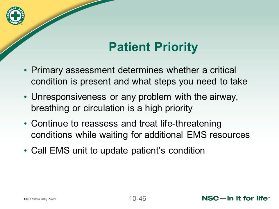 © 2011 National Safety Council 10-46 Patient Priority Primary assessment determines whether a critical condition is present and what steps you need to