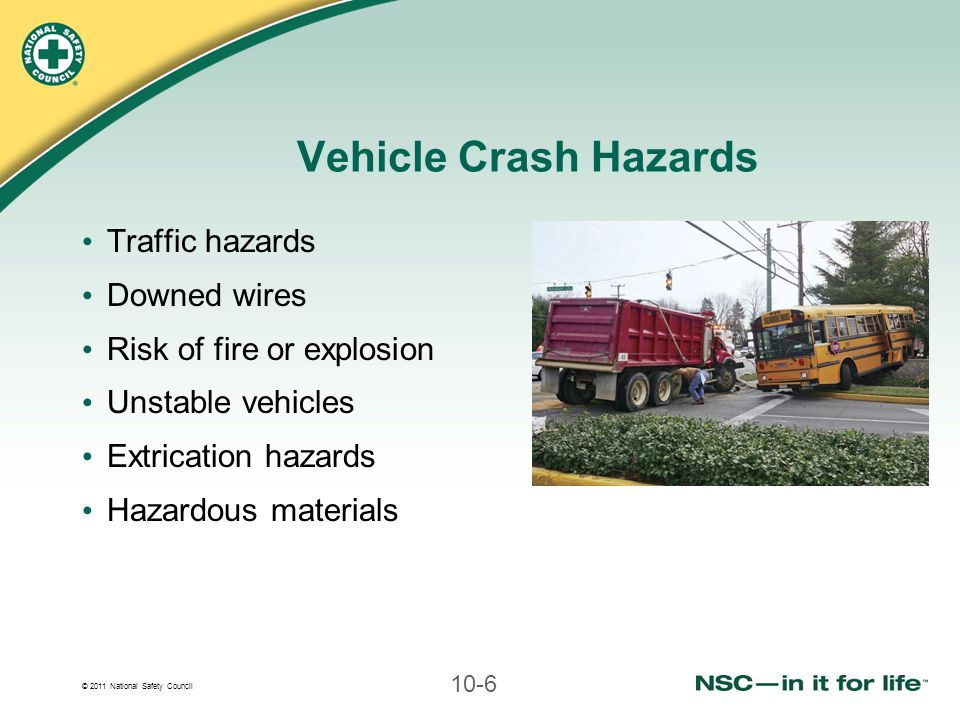 © 2011 National Safety Council 10-6 Vehicle Crash Hazards Traffic hazards Downed wires Risk of fire or explosion Unstable vehicles Extrication hazards