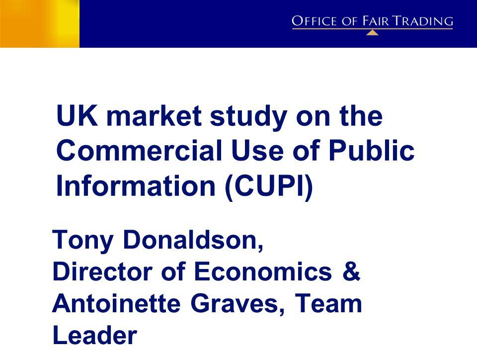 UK market study on the Commercial Use of Public Information (CUPI) Tony Donaldson, Director of Economics & Antoinette Graves, Team Leader