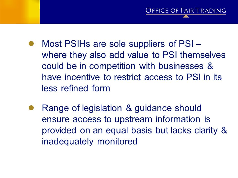 ● Most PSIHs are sole suppliers of PSI – where they also add value to PSI themselves could be in competition with businesses & have incentive to restr