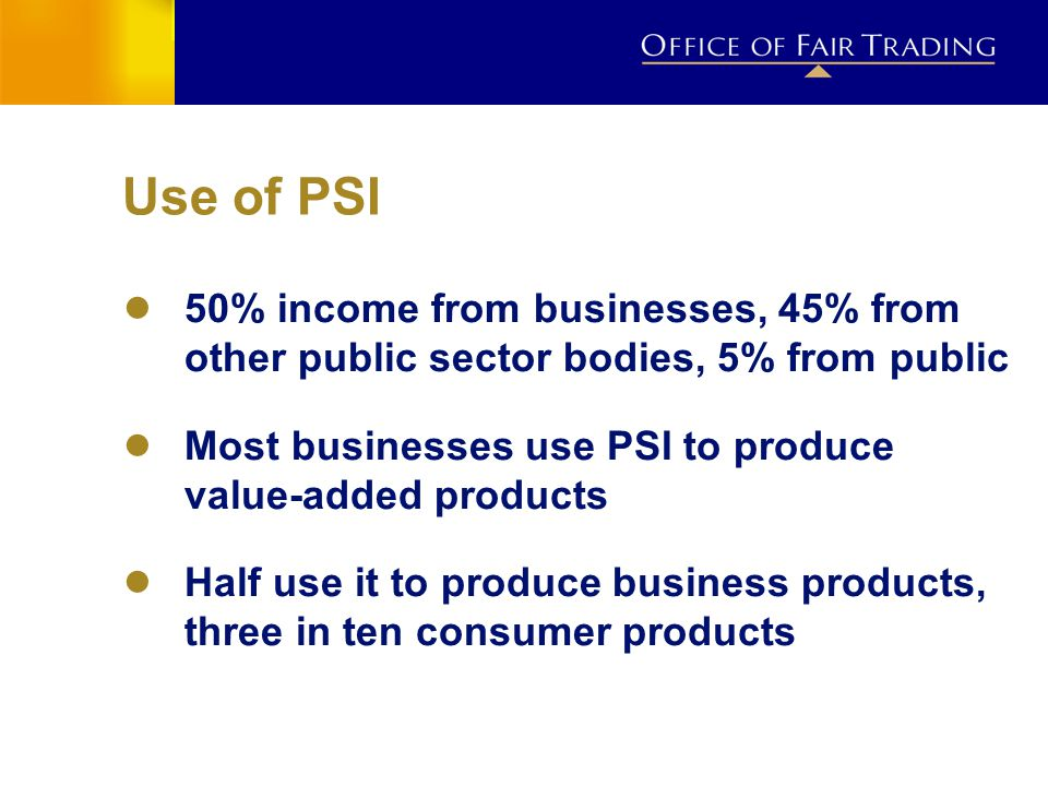 Use of PSI ● 50% income from businesses, 45% from other public sector bodies, 5% from public ● Most businesses use PSI to produce value-added products