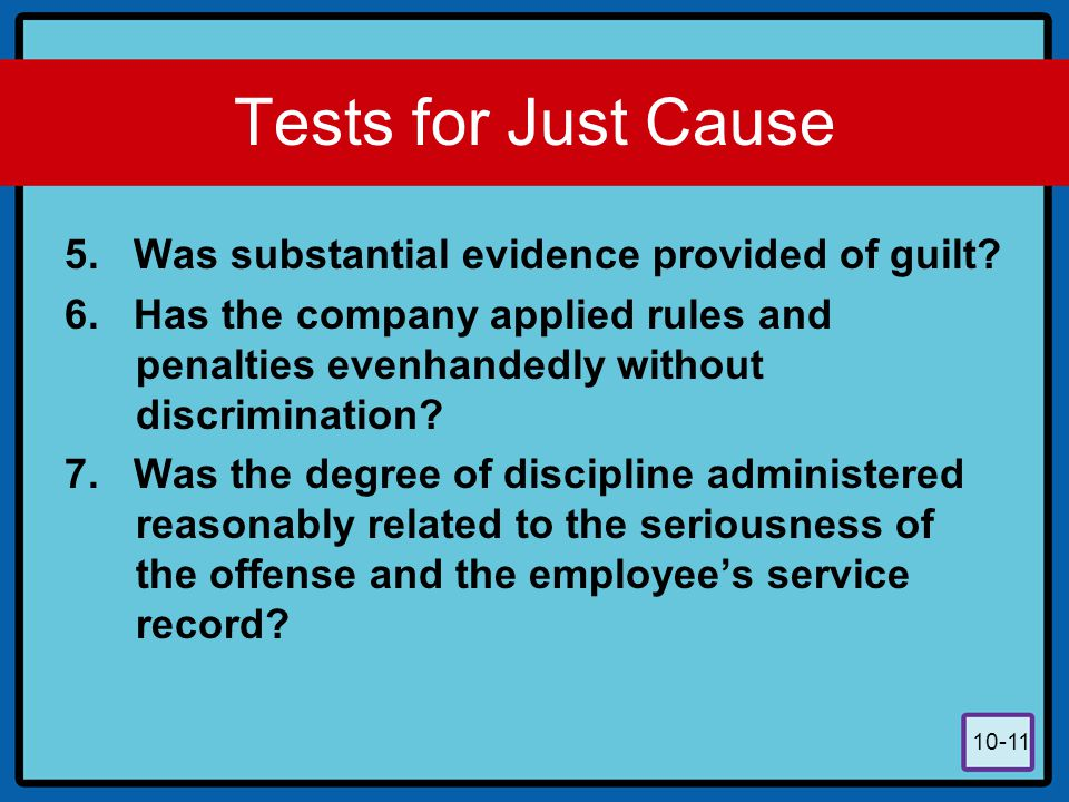 10-11 Tests for Just Cause 5. Was substantial evidence provided of guilt? 6. Has the company applied rules and penalties evenhandedly without discrimi