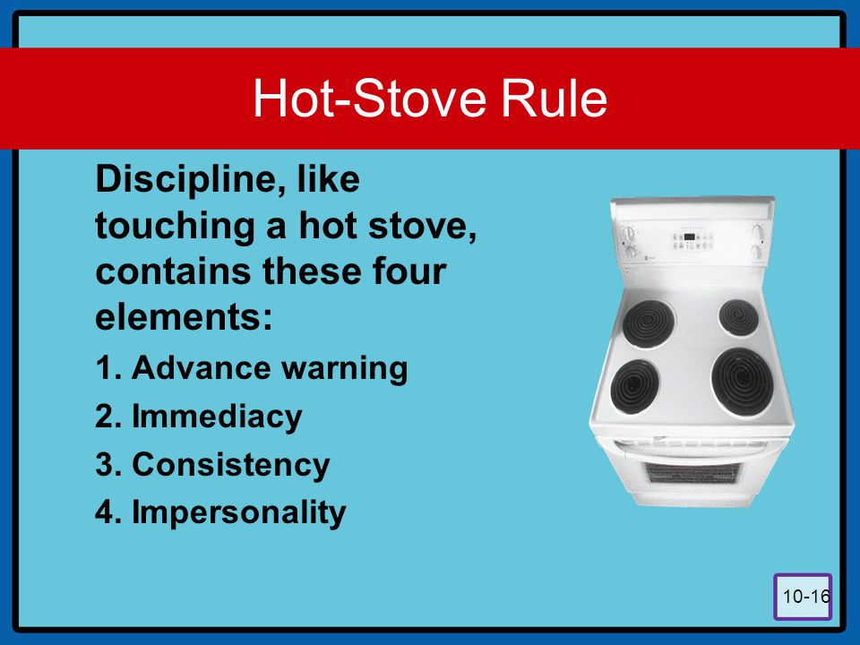 10-16 Hot-Stove Rule Discipline, like touching a hot stove, contains these four elements: 1. Advance warning 2. Immediacy 3. Consistency 4. Impersonal